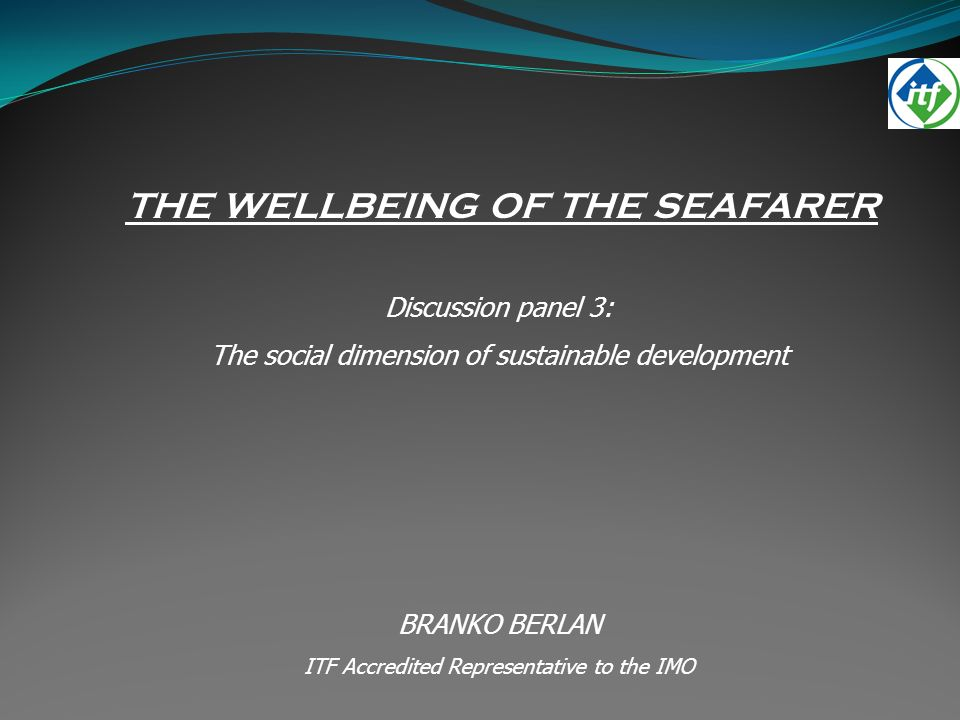 THE WELLBEING OF THE SEAFARER Discussion panel 3: The social dimension of sustainable development BRANKO BERLAN ITF Accredited Representative to the IMO