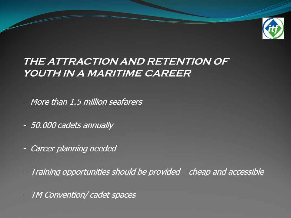 THE ATTRACTION AND RETENTION OF YOUTH IN A MARITIME CAREER - More than 1.5 million seafarers - 50.000 cadets annually - Career planning needed - Training opportunities should be provided – cheap and accessible - TM Convention/ cadet spaces