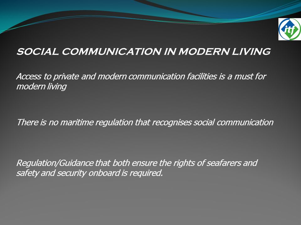 SOCIAL COMMUNICATION IN MODERN LIVING Access to private and modern communication facilities is a must for modern living There is no maritime regulation that recognises social communication Regulation/Guidance that both ensure the rights of seafarers and safety and security onboard is required.
