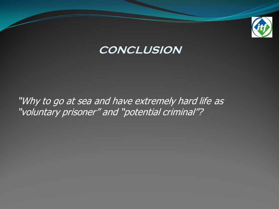 CONCLUSION Why to go at sea and have extremely hard life as voluntary prisoner and potential criminal