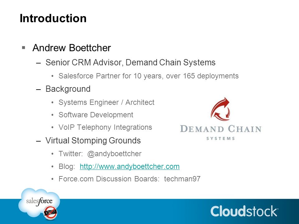 Introduction Andrew Boettcher –Senior CRM Advisor, Demand Chain Systems Salesforce Partner for 10 years, over 165 deployments –Background Systems Engineer / Architect Software Development VoIP Telephony Integrations –Virtual Stomping Grounds Twitter: @andyboettcher Blog: http://www.andyboettcher.comhttp://www.andyboettcher.com Force.com Discussion Boards: techman97