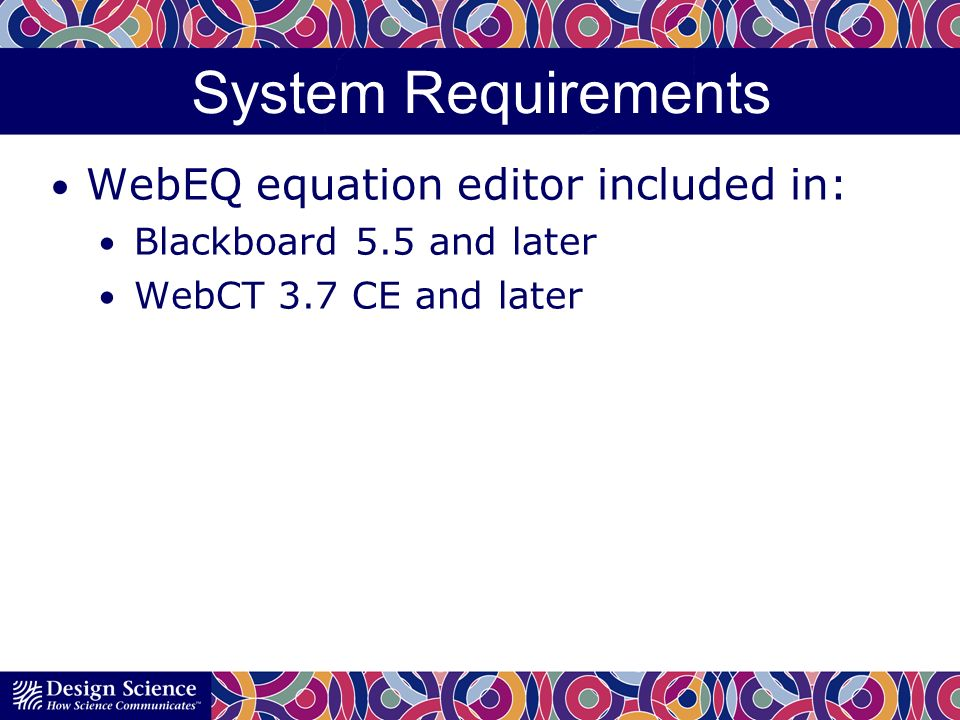 System Requirements WebEQ equation editor included in: Blackboard 5.5 and later WebCT 3.7 CE and later