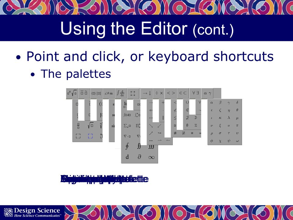 Using the Editor (cont.) Point and click, or keyboard shortcuts The palettes Layout templatesAccent paletteFence paletteTrigonometry paletteCalculus paletteMatrix paletteArrow paletteOperator paletteRelation paletteSet theory paletteLogic paletteGreek letters palette