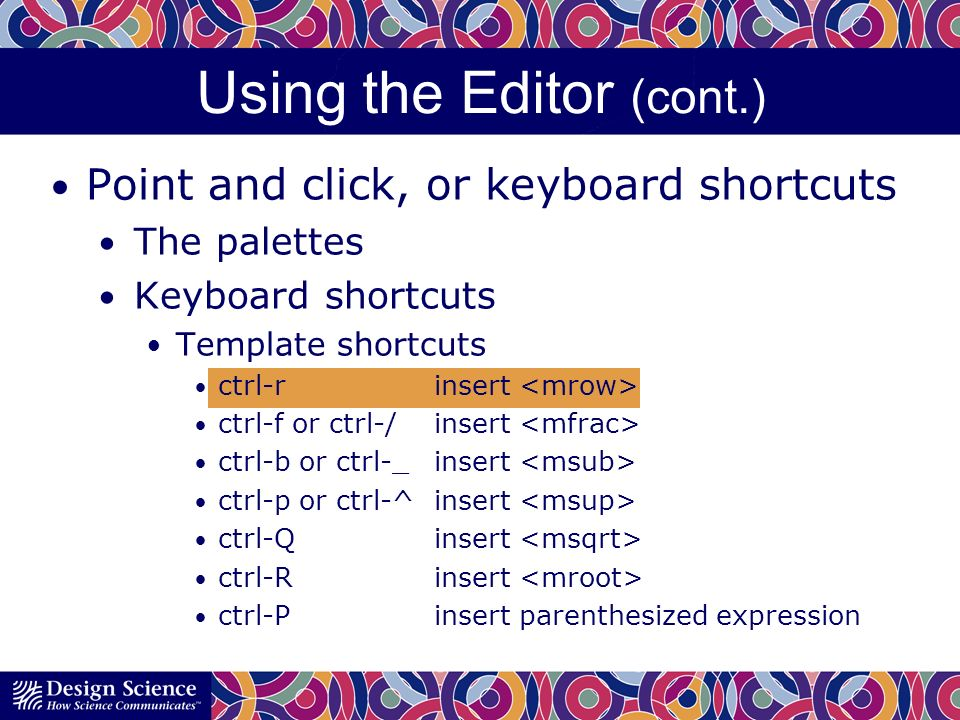 Using the Editor (cont.) Point and click, or keyboard shortcuts The palettes Keyboard shortcuts Template shortcuts ctrl-rinsert ctrl-f or ctrl-/insert ctrl-b or ctrl-_insert ctrl-p or ctrl-^insert ctrl-Qinsert ctrl-Rinsert ctrl-Pinsert parenthesized expression