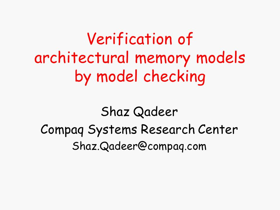 Verification of architectural memory models by model checking Shaz Qadeer Compaq Systems Research Center Shaz.Qadeer@compaq.com