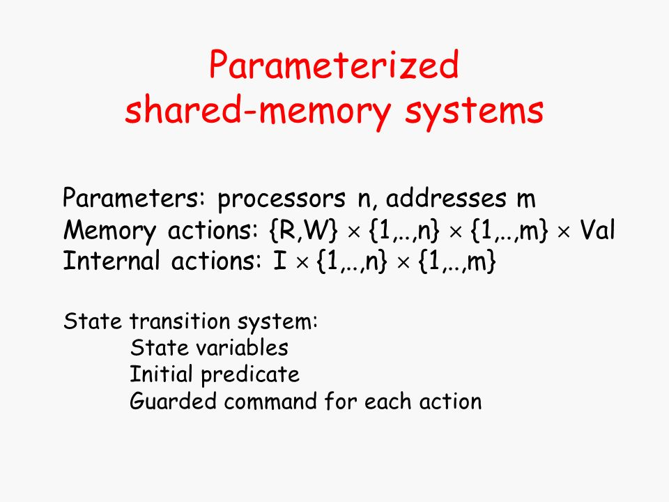 Parameterized shared-memory systems Parameters: processors n, addresses m Memory actions: {R,W} {1,..,n} {1,..,m} Val Internal actions: I {1,..,n} {1,..,m} State transition system: State variables Initial predicate Guarded command for each action