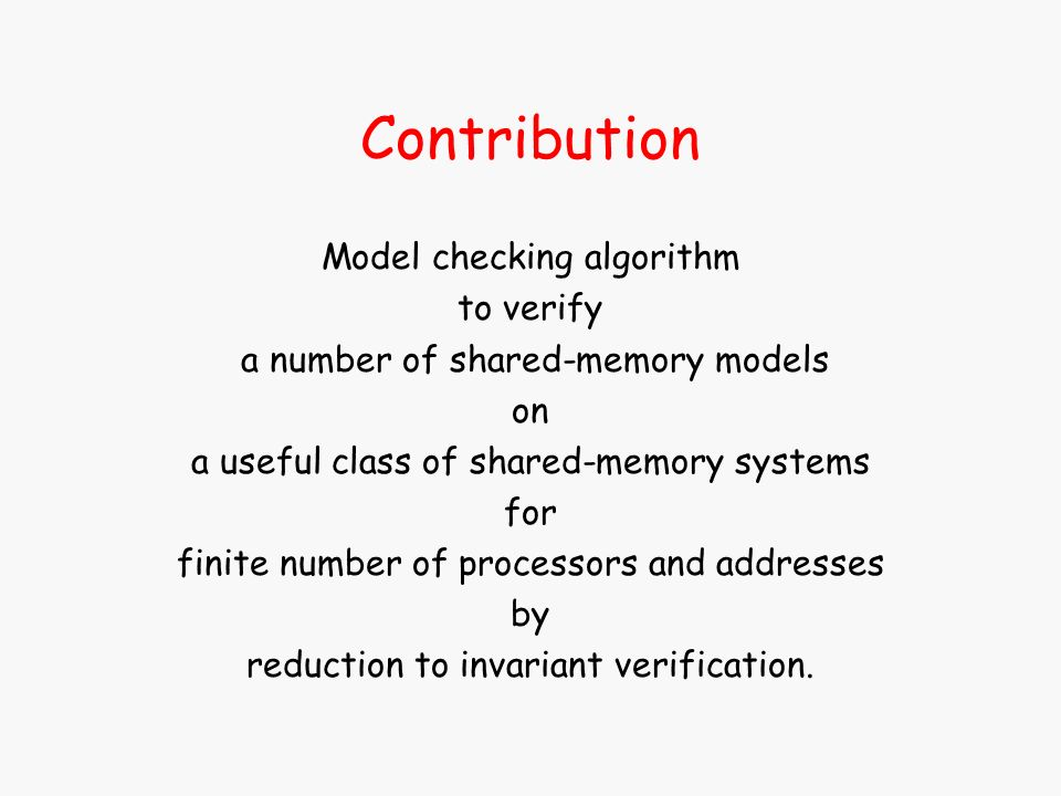 Contribution Model checking algorithm to verify a number of shared-memory models on a useful class of shared-memory systems for finite number of processors and addresses by reduction to invariant verification.