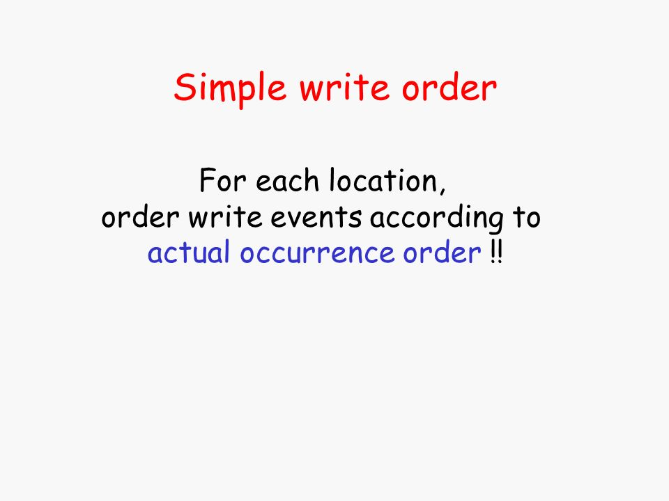 Simple write order For each location, order write events according to actual occurrence order !!