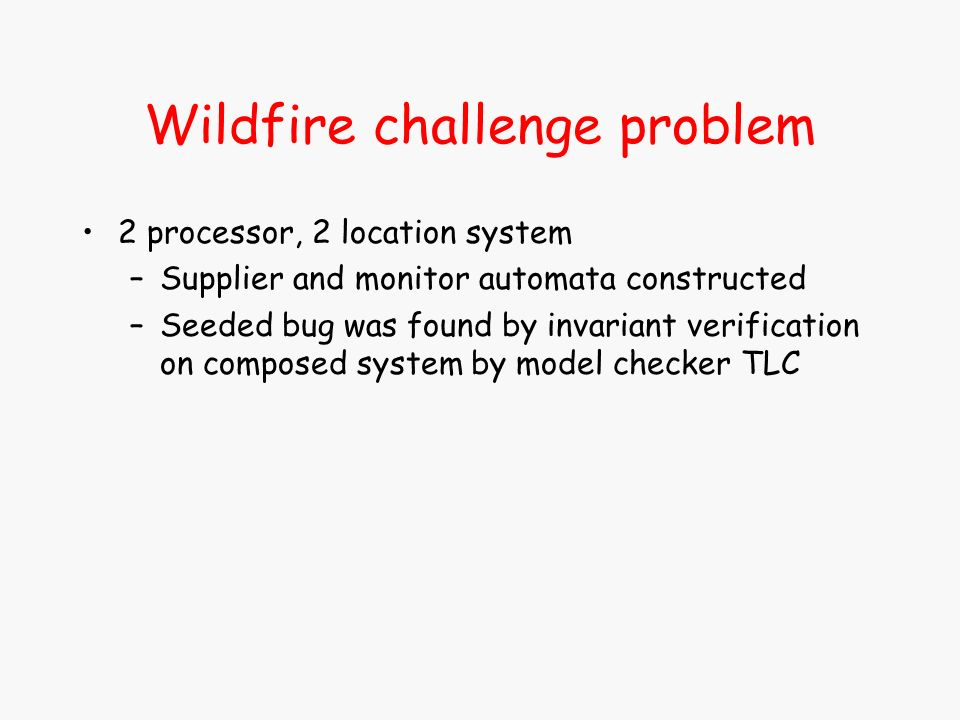 Wildfire challenge problem 2 processor, 2 location system –Supplier and monitor automata constructed –Seeded bug was found by invariant verification on composed system by model checker TLC