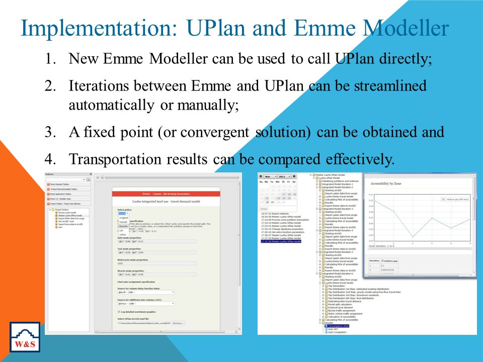 Implementation: UPlan and Emme Modeller 1.New Emme Modeller can be used to call UPlan directly; 2.Iterations between Emme and UPlan can be streamlined automatically or manually; 3.A fixed point (or convergent solution) can be obtained and 4.Transportation results can be compared effectively.