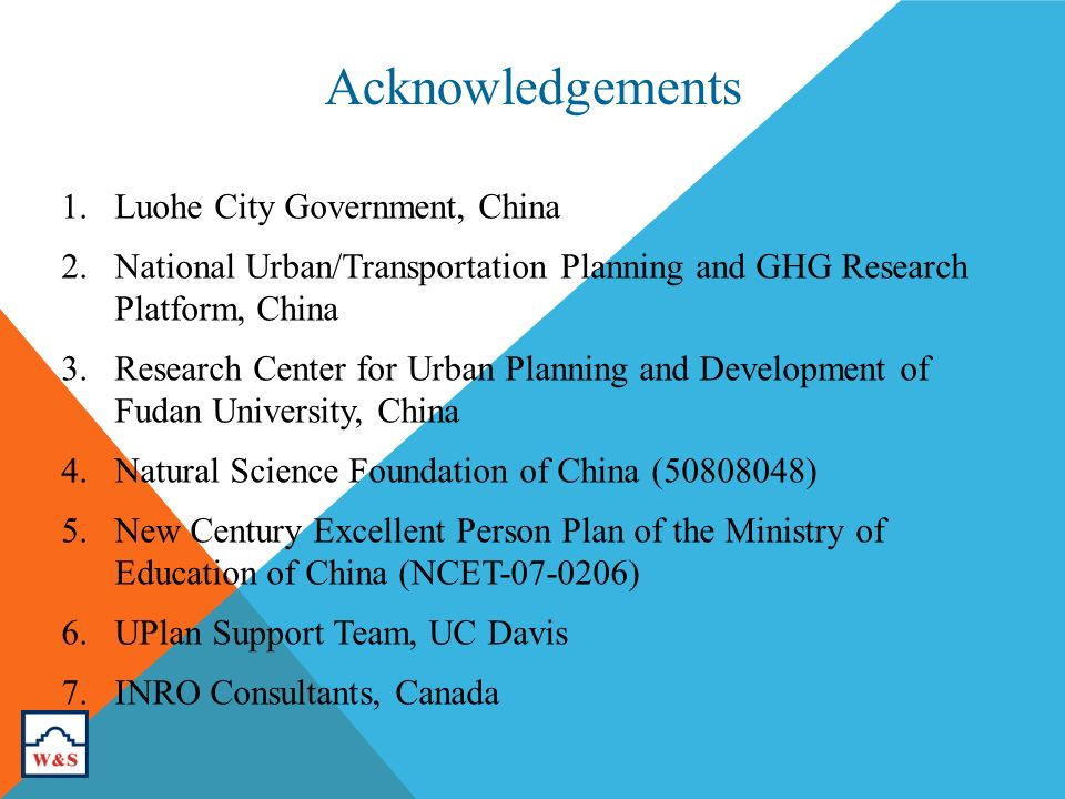 1.Luohe City Government, China 2.National Urban/Transportation Planning and GHG Research Platform, China 3.Research Center for Urban Planning and Development of Fudan University, China 4.Natural Science Foundation of China ( ) 5.New Century Excellent Person Plan of the Ministry of Education of China (NCET ) 6.UPlan Support Team, UC Davis 7.INRO Consultants, Canada Acknowledgements