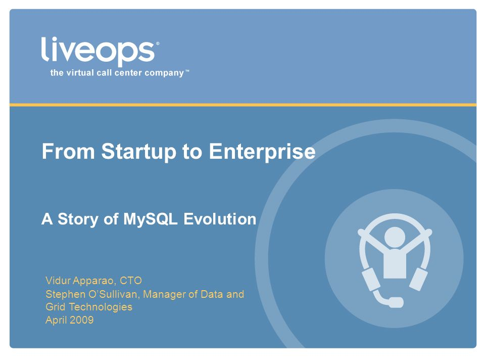 From Startup to Enterprise A Story of MySQL Evolution Vidur Apparao, CTO Stephen OSullivan, Manager of Data and Grid Technologies April 2009