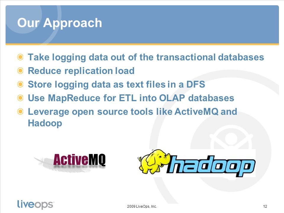 Our Approach Take logging data out of the transactional databases Reduce replication load Store logging data as text files in a DFS Use MapReduce for ETL into OLAP databases Leverage open source tools like ActiveMQ and Hadoop 2009 LiveOps, Inc.12