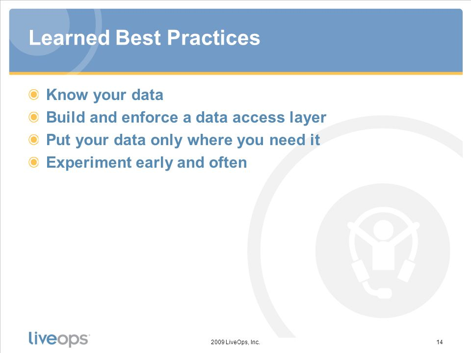 Learned Best Practices Know your data Build and enforce a data access layer Put your data only where you need it Experiment early and often 2009 LiveOps, Inc.14