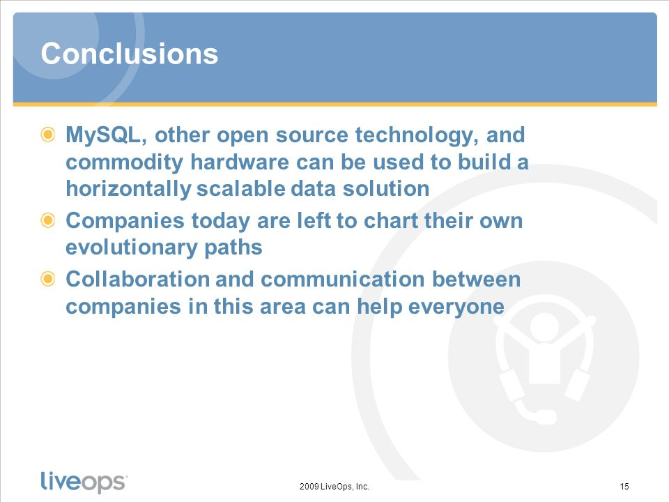 Conclusions MySQL, other open source technology, and commodity hardware can be used to build a horizontally scalable data solution Companies today are left to chart their own evolutionary paths Collaboration and communication between companies in this area can help everyone 2009 LiveOps, Inc.15