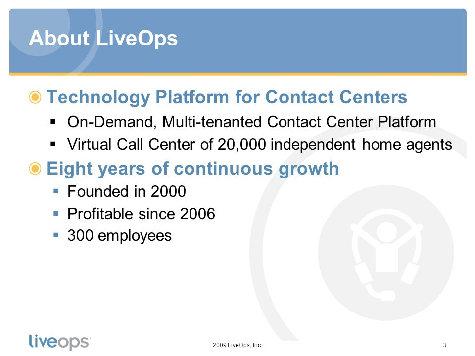 About LiveOps Technology Platform for Contact Centers On-Demand, Multi-tenanted Contact Center Platform Virtual Call Center of 20,000 independent home agents Eight years of continuous growth Founded in 2000 Profitable since employees 2009 LiveOps, Inc.3
