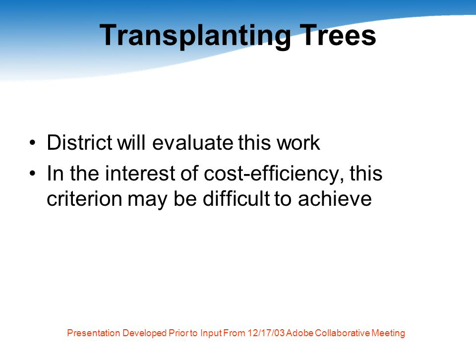 Presentation Developed Prior to Input From 12/17/03 Adobe Collaborative Meeting Transplanting Trees District will evaluate this work In the interest of cost-efficiency, this criterion may be difficult to achieve