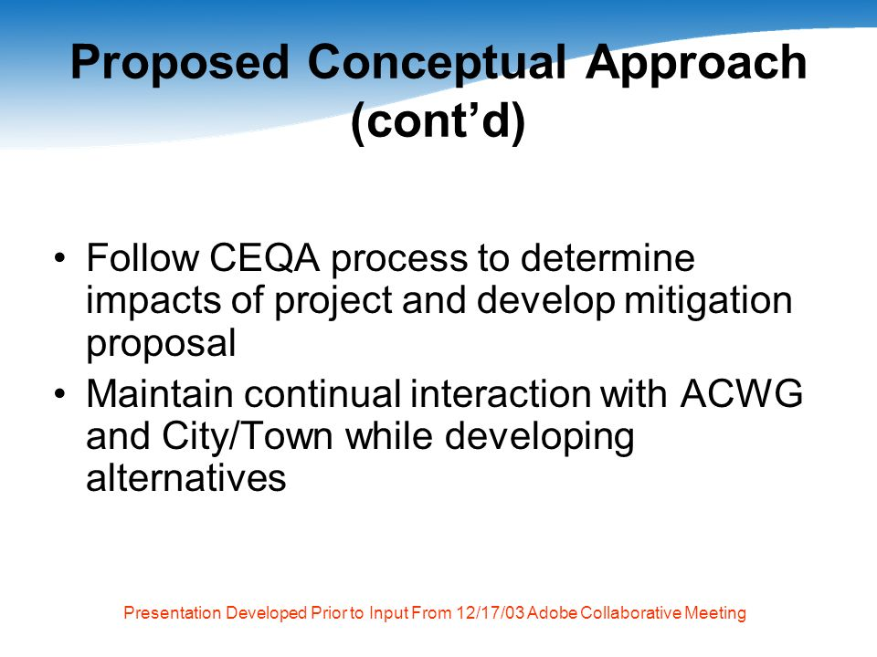 Presentation Developed Prior to Input From 12/17/03 Adobe Collaborative Meeting Proposed Conceptual Approach (contd) Follow CEQA process to determine impacts of project and develop mitigation proposal Maintain continual interaction with ACWG and City/Town while developing alternatives