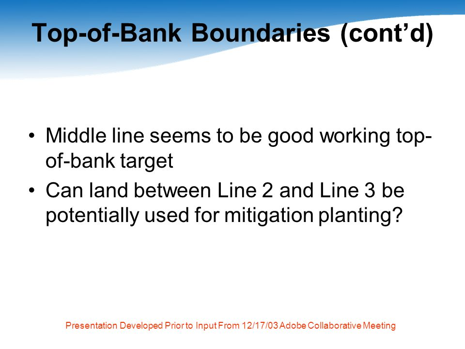 Presentation Developed Prior to Input From 12/17/03 Adobe Collaborative Meeting Top-of-Bank Boundaries (contd) Middle line seems to be good working top- of-bank target Can land between Line 2 and Line 3 be potentially used for mitigation planting