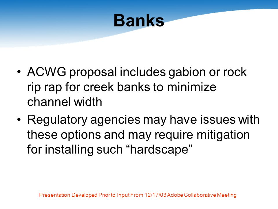 Presentation Developed Prior to Input From 12/17/03 Adobe Collaborative Meeting Banks ACWG proposal includes gabion or rock rip rap for creek banks to minimize channel width Regulatory agencies may have issues with these options and may require mitigation for installing such hardscape