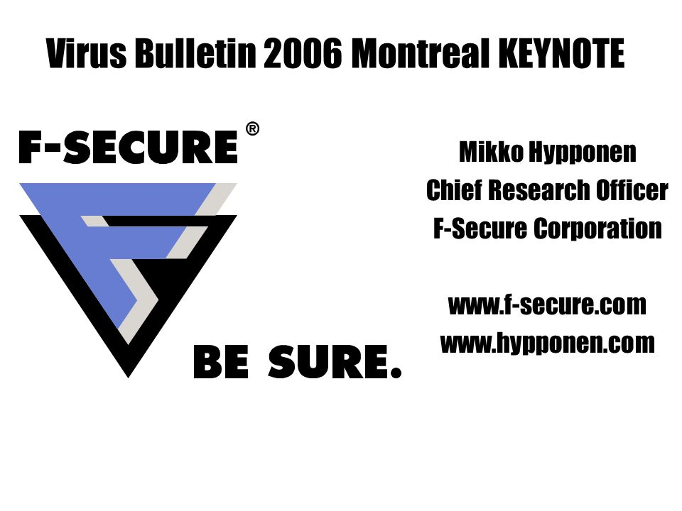 Mikko Hypponen Chief Research Officer F-Secure Corporation     Virus Bulletin 2006 Montreal KEYNOTE
