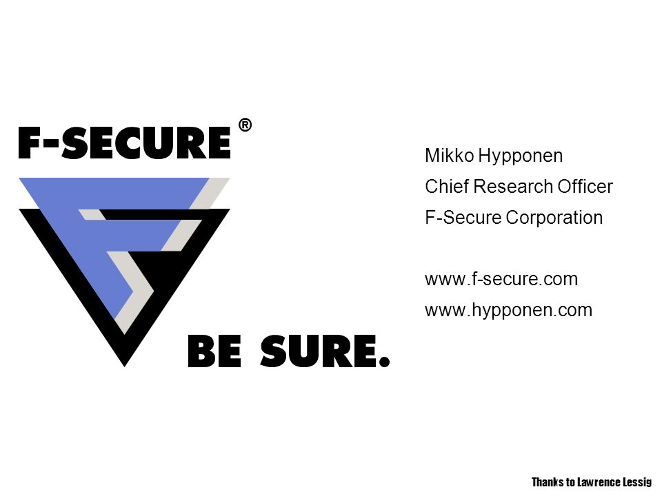 Mikko Hypponen Chief Research Officer F-Secure Corporation     Thanks to Lawrence Lessig