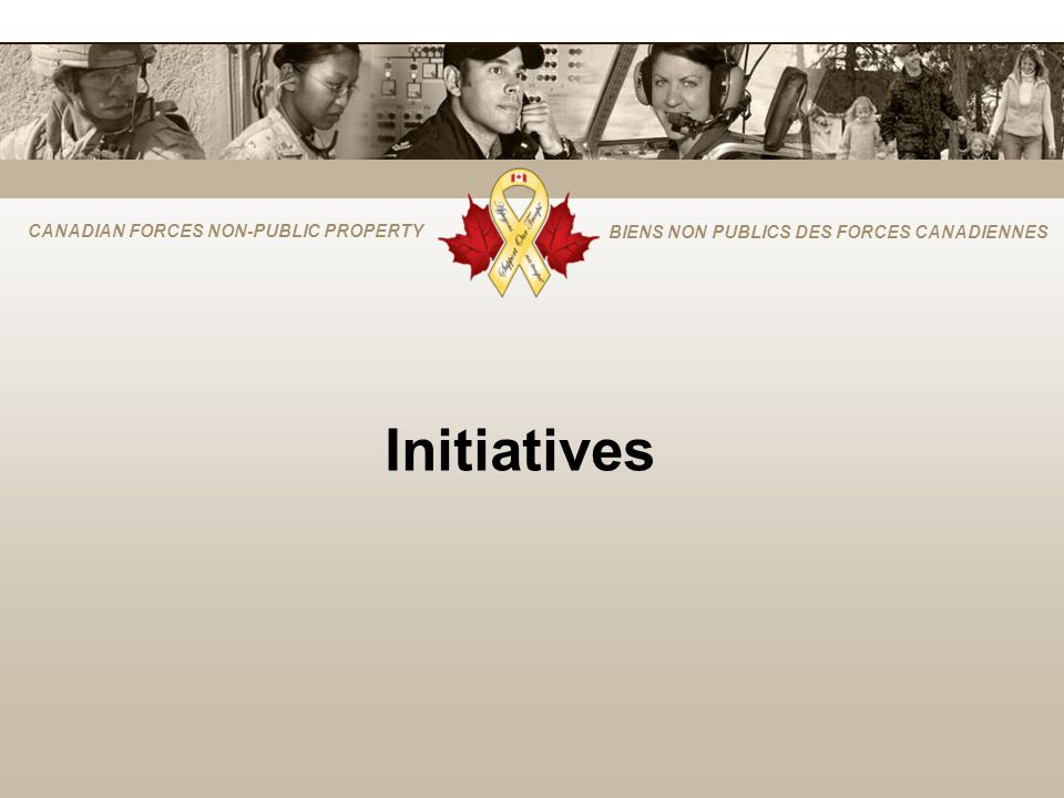 CANADIAN FORCES NON-PUBLIC PROPERTY BIENS NON PUBLICS DES FORCES CANADIENNES Initiatives