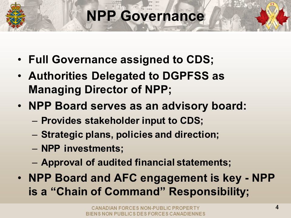 CANADIAN FORCES NON-PUBLIC PROPERTY BIENS NON PUBLICS DES FORCES CANADIENNES NPP Governance Full Governance assigned to CDS; Authorities Delegated to DGPFSS as Managing Director of NPP; NPP Board serves as an advisory board: –Provides stakeholder input to CDS; –Strategic plans, policies and direction; –NPP investments; –Approval of audited financial statements; NPP Board and AFC engagement is key - NPP is a Chain of Command Responsibility; 4