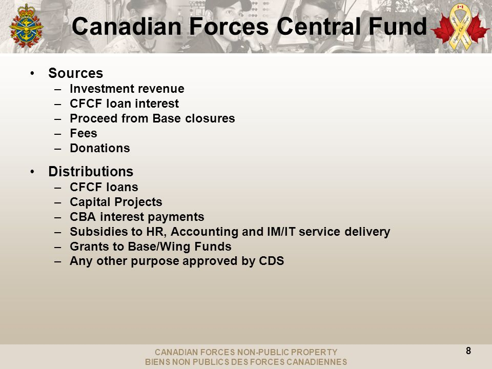 CANADIAN FORCES NON-PUBLIC PROPERTY BIENS NON PUBLICS DES FORCES CANADIENNES 8 Canadian Forces Central Fund Sources –Investment revenue –CFCF loan interest –Proceed from Base closures –Fees –Donations Distributions –CFCF loans –Capital Projects –CBA interest payments –Subsidies to HR, Accounting and IM/IT service delivery –Grants to Base/Wing Funds –Any other purpose approved by CDS