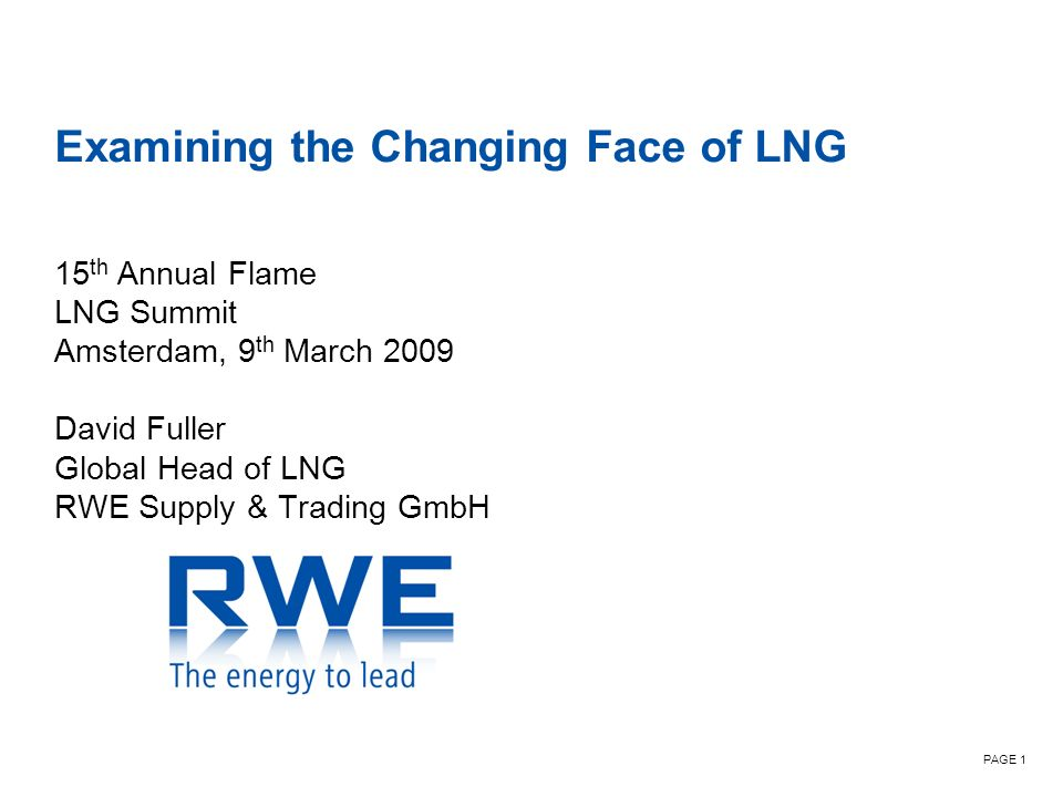 PAGE 1 Examining the Changing Face of LNG 15 th Annual Flame LNG Summit Amsterdam, 9 th March 2009 David Fuller Global Head of LNG RWE Supply & Trading GmbH