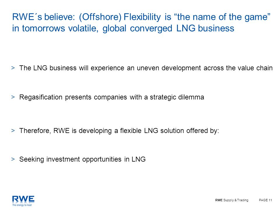 PAGE 11RWE Supply & Trading RWE´s believe: (Offshore) Flexibility is the name of the game in tomorrows volatile, global converged LNG business >The LNG business will experience an uneven development across the value chain >Regasification presents companies with a strategic dilemma >Therefore, RWE is developing a flexible LNG solution offered by: >Seeking investment opportunities in LNG