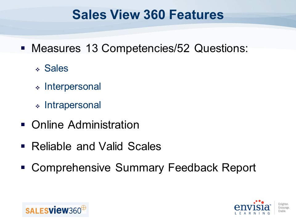 Measures 13 Competencies/52 Questions: Sales Interpersonal Intrapersonal Online Administration Reliable and Valid Scales Comprehensive Summary Feedback Report Sales View 360 Features