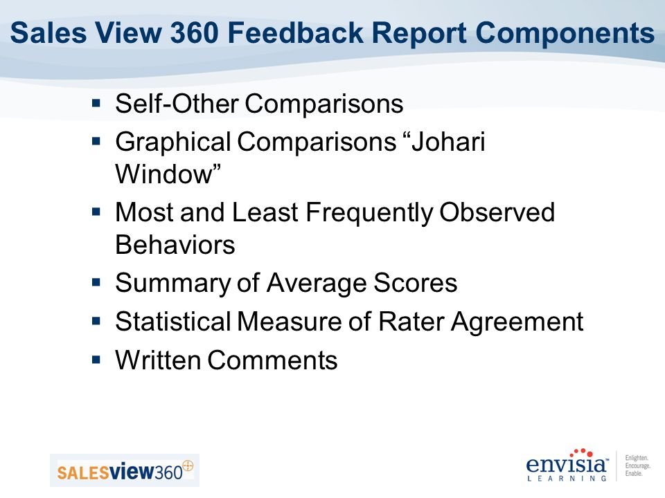 Self-Other Comparisons Graphical Comparisons Johari Window Most and Least Frequently Observed Behaviors Summary of Average Scores Statistical Measure of Rater Agreement Written Comments Sales View 360 Feedback Report Components