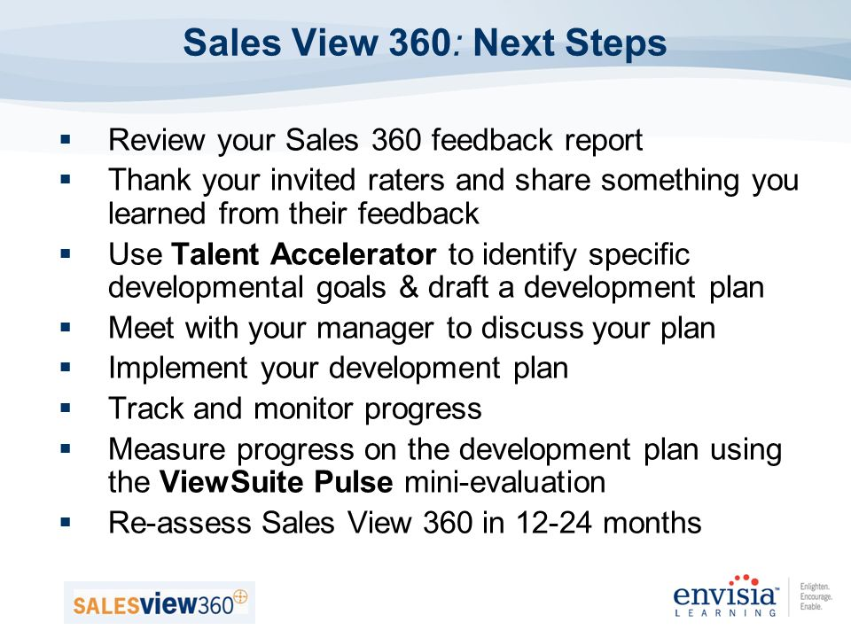 Sales View 360: Next Steps Review your Sales 360 feedback report Thank your invited raters and share something you learned from their feedback Use Talent Accelerator to identify specific developmental goals & draft a development plan Meet with your manager to discuss your plan Implement your development plan Track and monitor progress Measure progress on the development plan using the ViewSuite Pulse mini-evaluation Re-assess Sales View 360 in months