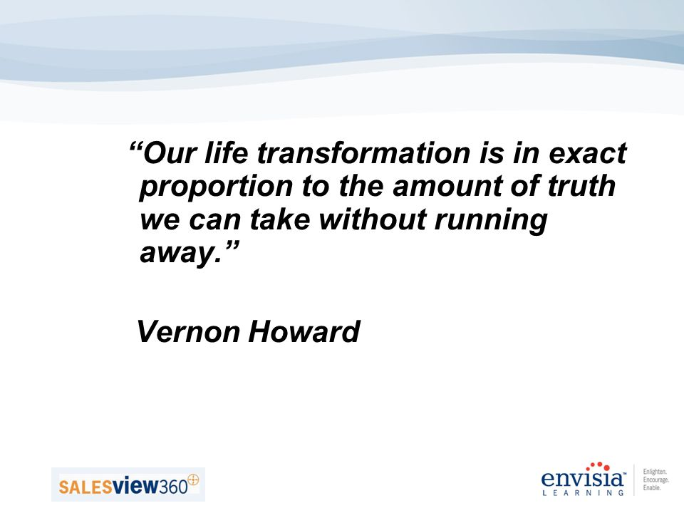 Our life transformation is in exact proportion to the amount of truth we can take without running away.