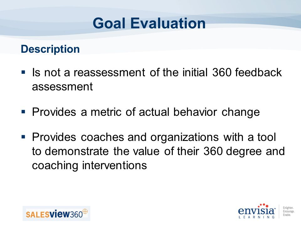 Description Is not a reassessment of the initial 360 feedback assessment Provides a metric of actual behavior change Provides coaches and organizations with a tool to demonstrate the value of their 360 degree and coaching interventions Goal Evaluation