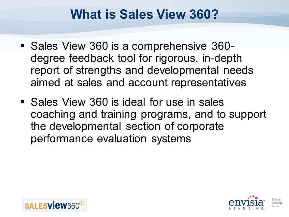 Sales View 360 is a comprehensive 360- degree feedback tool for rigorous, in-depth report of strengths and developmental needs aimed at sales and account representatives Sales View 360 is ideal for use in sales coaching and training programs, and to support the developmental section of corporate performance evaluation systems What is Sales View 360