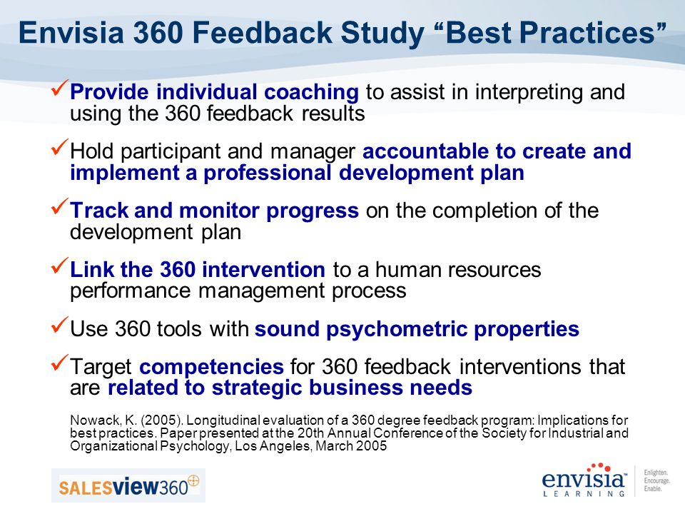 Provide individual coaching to assist in interpreting and using the 360 feedback results Hold participant and manager accountable to create and implement a professional development plan Track and monitor progress on the completion of the development plan Link the 360 intervention to a human resources performance management process Use 360 tools with sound psychometric properties Target competencies for 360 feedback interventions that are related to strategic business needs Nowack, K.