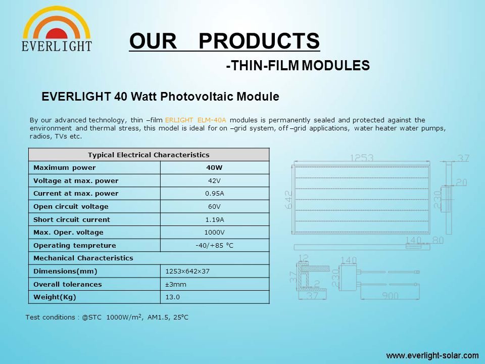 OUR PRODUCTS -THIN-FILM MODULES By our advanced technology, thin – film ERLIGHT ELM-40A modules is permanently sealed and protected against the environment and thermal stress, this model is ideal for on – grid system, off – grid applications, water heater water pumps, radios, TVs etc.