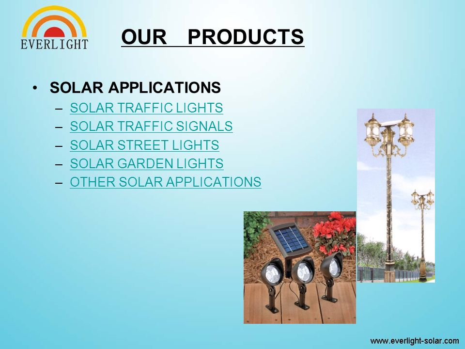 OUR PRODUCTS SOLAR APPLICATIONS –SOLAR TRAFFIC LIGHTSSOLAR TRAFFIC LIGHTS –SOLAR TRAFFIC SIGNALSSOLAR TRAFFIC SIGNALS –SOLAR STREET LIGHTSSOLAR STREET LIGHTS –SOLAR GARDEN LIGHTSSOLAR GARDEN LIGHTS –OTHER SOLAR APPLICATIONSOTHER SOLAR APPLICATIONS
