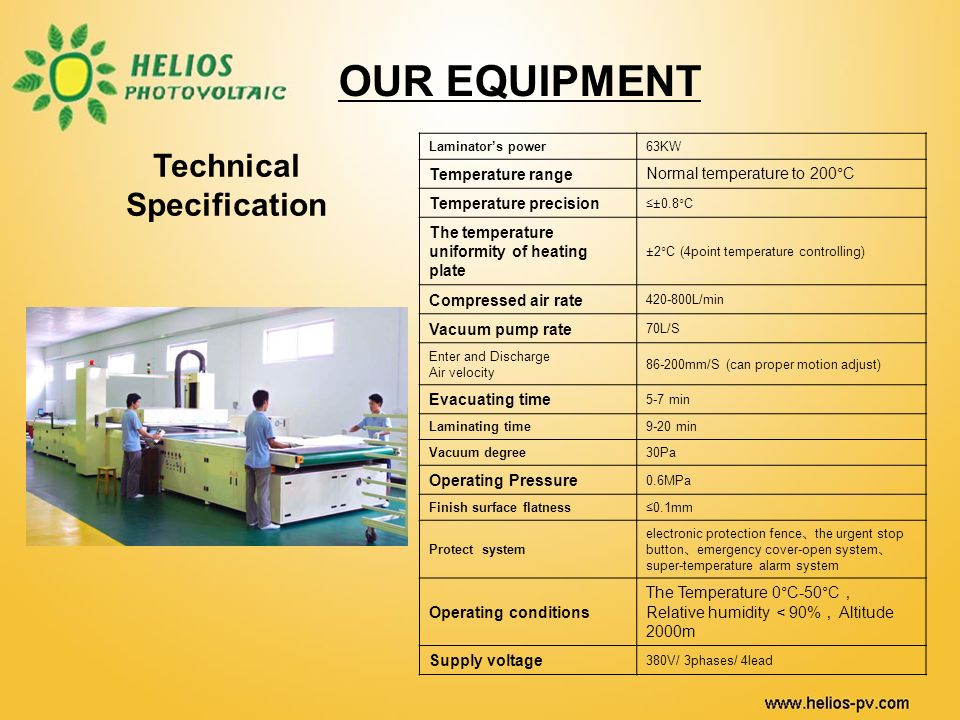 OUR EQUIPMENT Technical Specification Laminators power63KW Temperature rangeNormal temperature to 200°C Temperature precision ±0.8°C The temperature uniformity of heating plate ±2°C (4point temperature controlling) Compressed air rate 420-800L/min Vacuum pump rate 70L/S Enter and Discharge Air velocity 86-200mm/S (can proper motion adjust) Evacuating time 5-7 min Laminating time9-20 min Vacuum degree30Pa Operating Pressure 0.6MPa Finish surface flatness0.1mm Protect system electronic protection fence the urgent stop button emergency cover-open system super-temperature alarm system Operating conditions The Temperature 0°C-50°C Relative humidity 90% Altitude 2000m Supply voltage 380V/ 3phases/ 4lead