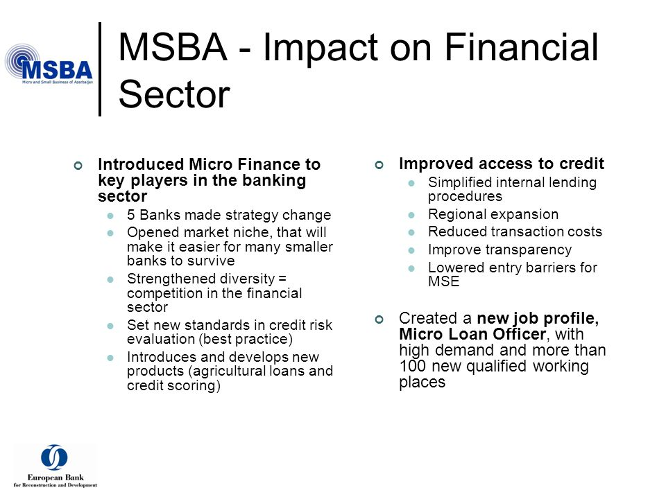 MSBA - Impact on Financial Sector Introduced Micro Finance to key players in the banking sector 5 Banks made strategy change Opened market niche, that will make it easier for many smaller banks to survive Strengthened diversity = competition in the financial sector Set new standards in credit risk evaluation (best practice) Introduces and develops new products (agricultural loans and credit scoring) Improved access to credit Simplified internal lending procedures Regional expansion Reduced transaction costs Improve transparency Lowered entry barriers for MSE Created a new job profile, Micro Loan Officer, with high demand and more than 100 new qualified working places