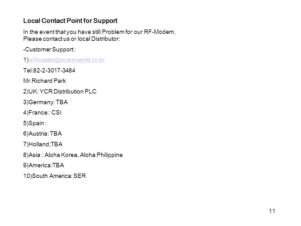 11 Local Contact Point for Support In the event that you have still Problem for our RF-Modem, Please contact us or local Distributor: -Customer Support : Tel: Mr.Richard Park 2)UK: YCR Distribution PLC 3)Germany: TBA 4)France : CSI 5)Spain : 6)Austria: TBA 7)Holland;TBA 8)Asia : Aloha Korea, Aloha Philippine 9)America:TBA 10)South America: SER