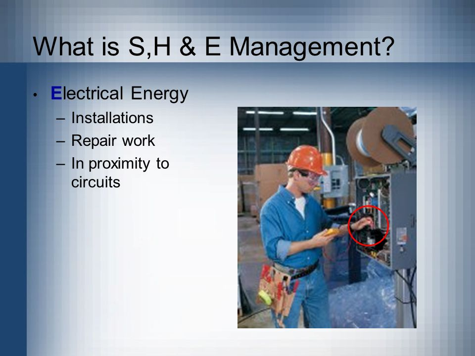 What is S,H & E Management Electrical Energy –Installations –Repair work –In proximity to circuits