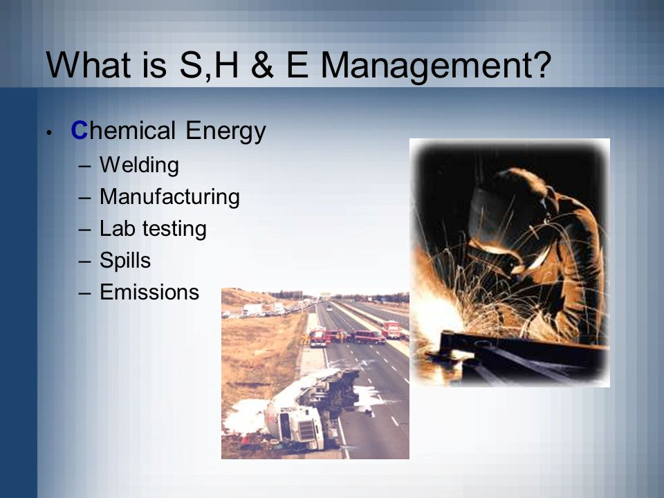 What is S,H & E Management Chemical Energy –Welding –Manufacturing –Lab testing –Spills –Emissions