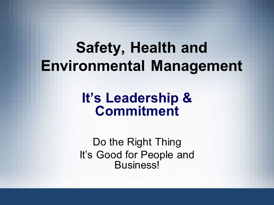 Safety, Health and Environmental Management Its Leadership & Commitment Do the Right Thing Its Good for People and Business!