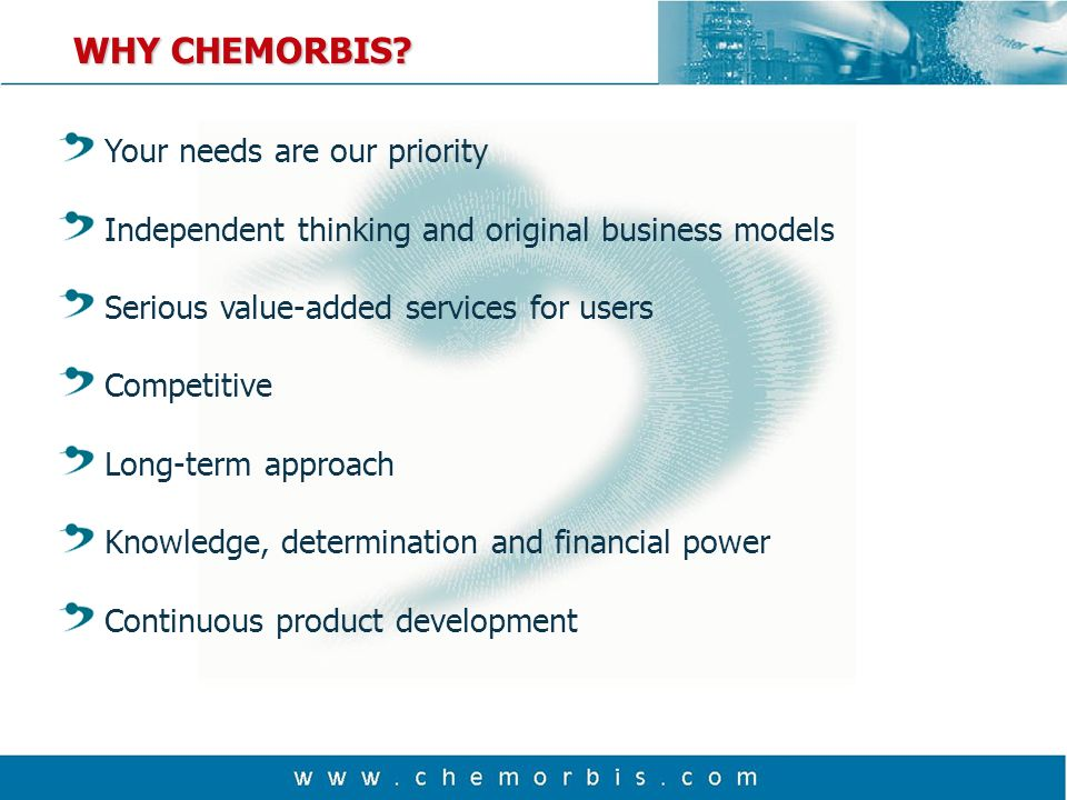 Your needs are our priority Independent thinking and original business models Serious value-added services for users Competitive Long-term approach Knowledge, determination and financial power Continuous product development WHY CHEMORBIS