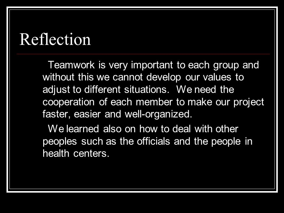 Reflection Teamwork is very important to each group and without this we cannot develop our values to adjust to different situations.
