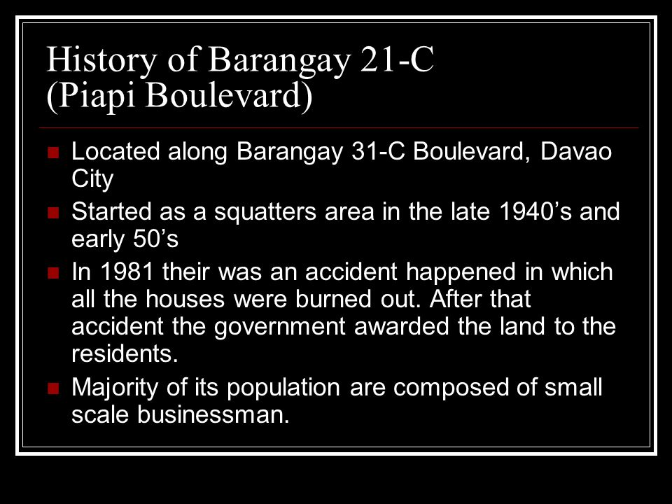 History of Barangay 21-C (Piapi Boulevard) Located along Barangay 31-C Boulevard, Davao City Started as a squatters area in the late 1940s and early 50s In 1981 their was an accident happened in which all the houses were burned out.