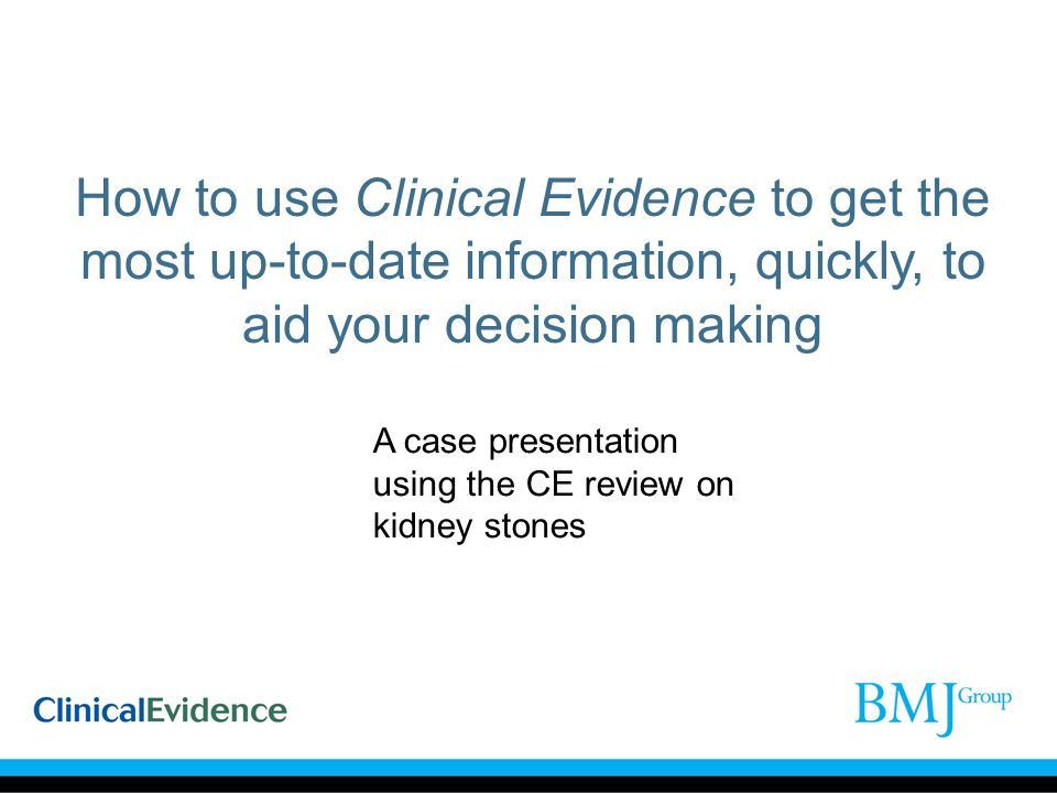 How to use Clinical Evidence to get the most up-to-date information, quickly, to aid your decision making A case presentation using the CE review on kidney stones